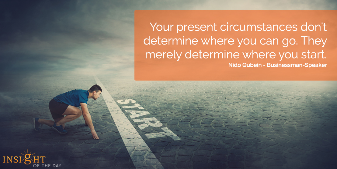 motivational quote: Your present circumstances don't determine where you can go. They merely determine where you start.  Nido Qubein - Businessman-Speaker