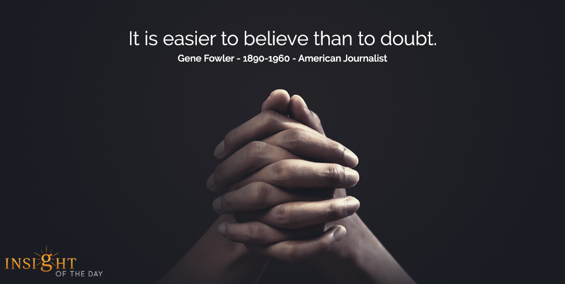 motivational quote: It is easier to believe than to doubt.  Gene Fowler - 1890-1960 - American Journalist