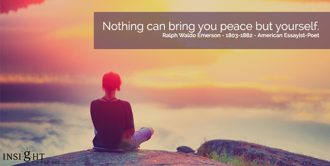 motivational quote: Nothing can bring you peace but yourself.  Ralph Waldo Emerson - 1803-1882 - American Essayist-Poet