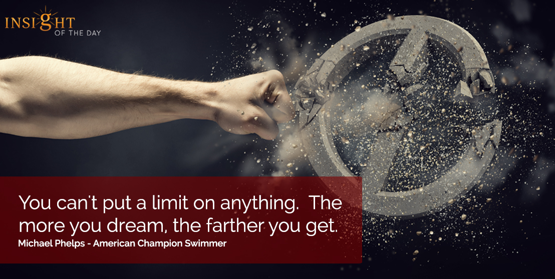 motivational quote: You can't put a limit on anything.  The more you dream, the farther you get.  Michael Phelps - American Champion Swimmer