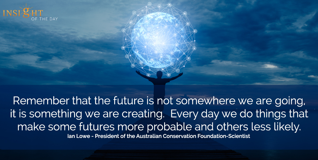 motivational quote: Remember that the future is not somewhere we are going, it is something we are creating.  Every day we do things that make some futures more probable and others less likely.  Ian Lowe - President of the Australian Conservation Foundation-Scientist