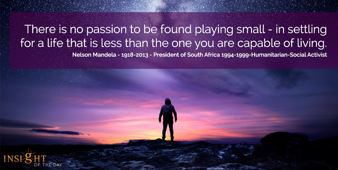 motivational quote: There is no passion to be found playing small - in settling for a life that is less than the one you are capable of living.</p><p>Nelson Mandela - 1918-2013 - President of South Africa 1994-1999-Humanitarian-Social Activist
