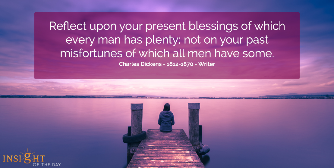 motivational quote: Reflect upon your present blessings of which every man has plenty; not on your past misfortunes of which all men have some.  Charles Dickens - 1812-1870 - Writer