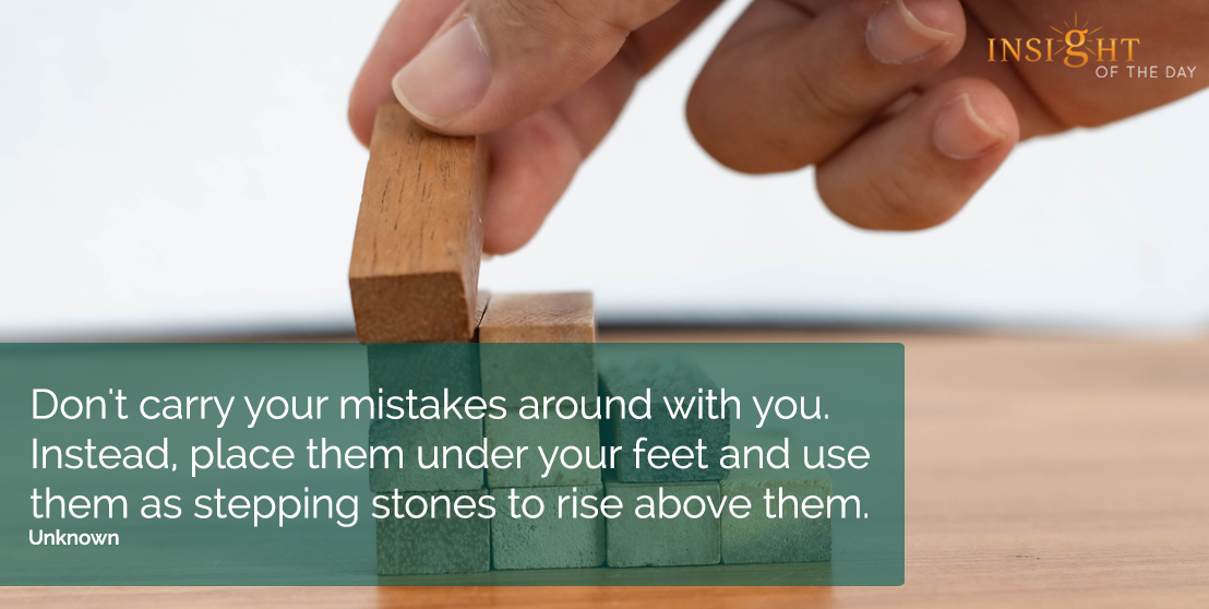 motivational quote: Don't carry your mistakes around with you.  Instead, place them under your feet and use them as stepping stones to rise above them.  Unknown
