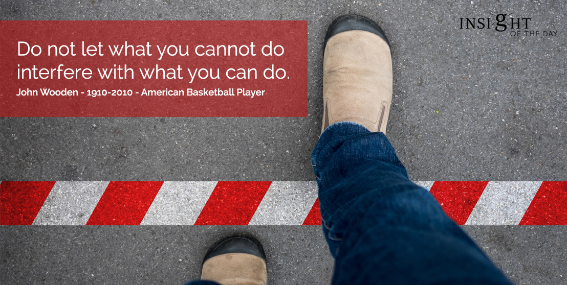 motivational quote: Do not let what you cannot do interfere with what you can do.  John Wooden - 1910-2010 - American Basketball Player