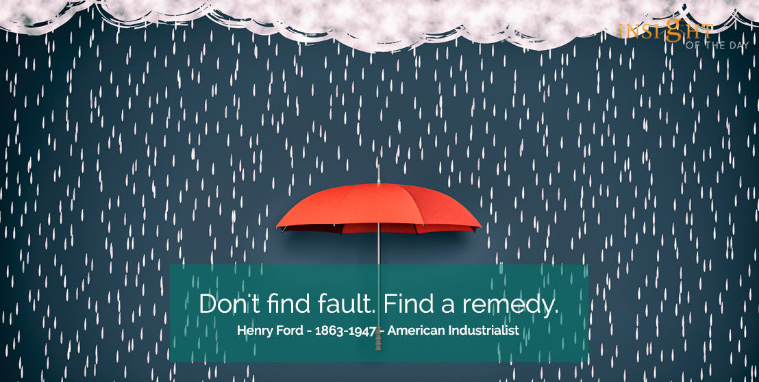 motivational quote: Don't find fault. Find a remedy. Henry Ford - 1863-1947 - American Industrialist