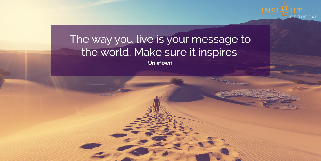 motivational quote: The way you live is your message to the world. Make sure it inspires. Unknown