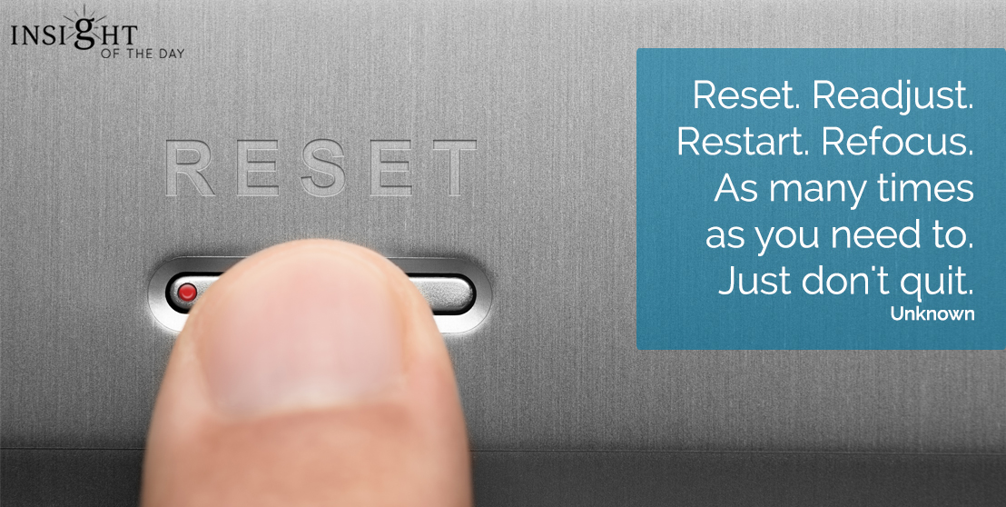 motivational quote: Reset. Readjust. Restart. Refocus. As many times as you need to. Just don't quit. Uknown