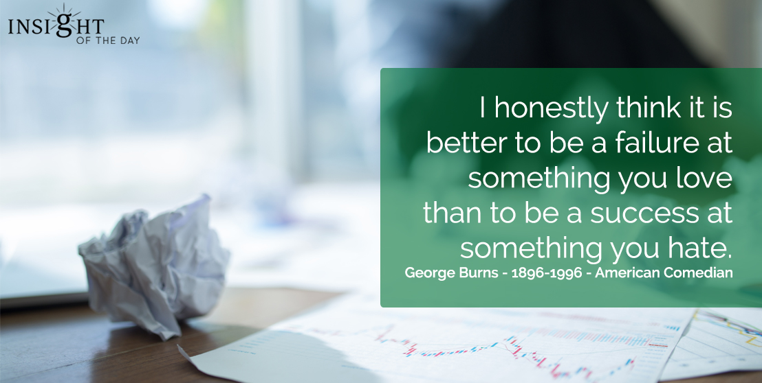 motivational quote: I honestly think it is better to be a failure at something you love than to be a success at something you hate.  George Burns - 1896-1996 - American Comedian