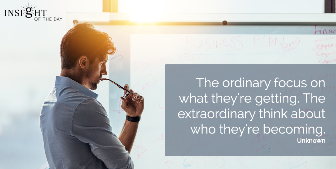 motivational quote: The ordinary focus on what they're getting.  The extraordinary think about who they're becoming.  Unknown