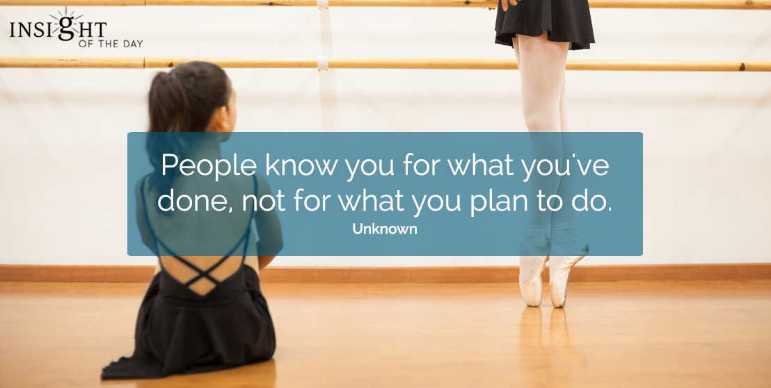 motivational quote: People know you for what you've done, not for what you plan to do.  Unknown