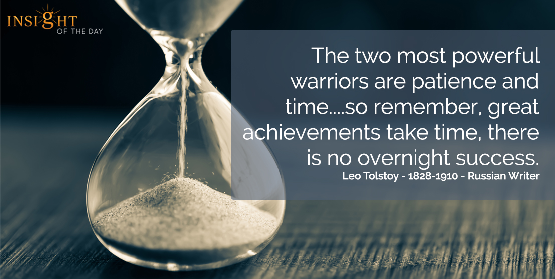 motivational quote: The two most powerful warriors are patience and time....so remember, great achievements take time, there is no overnight success.  Leo Tolstoy - 1828-1910 - Russian Writer