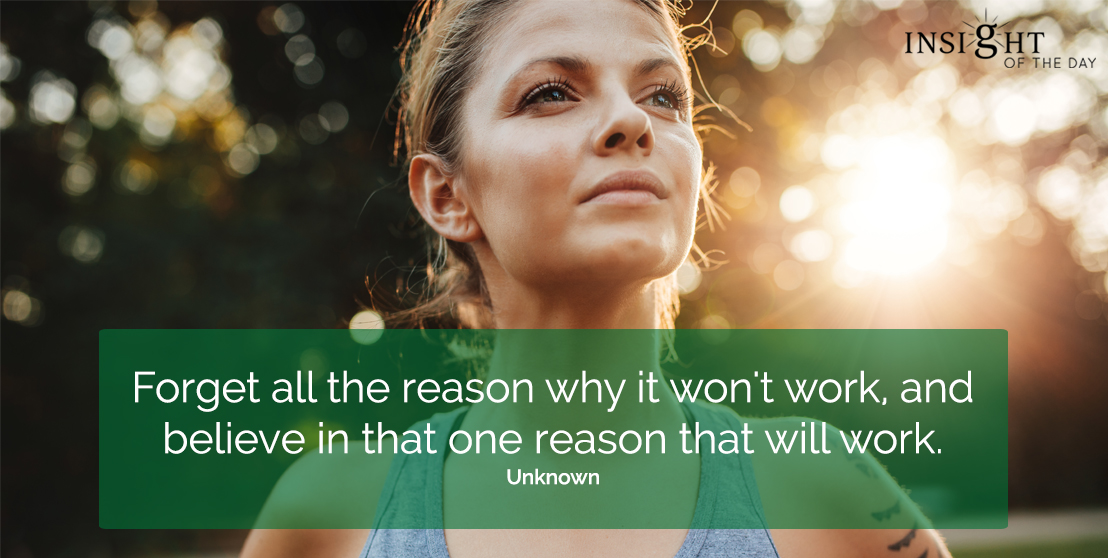 motivational quote: Forget all the reasons why it won't work, and believe in that one reason that will work.  Unknown