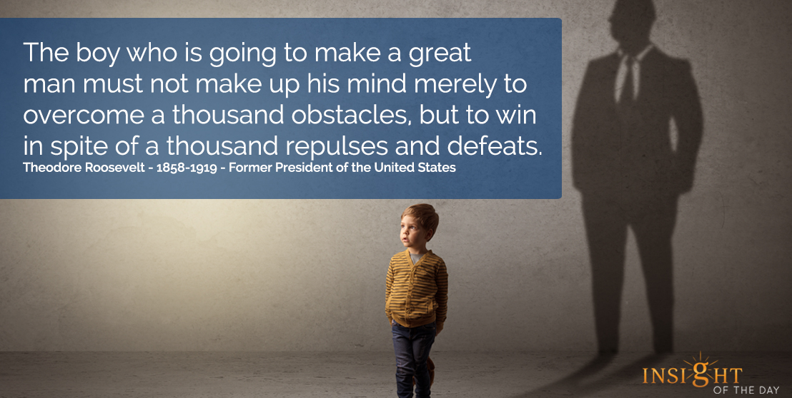 motivational quote: The boy who is going to make a great man must not make up his mind merely to overcome a thousand obstacles, but to win in spite of a thousand repulses and defeats.  Theodore Roosevelt - 1858-1919 - Former President of the United States