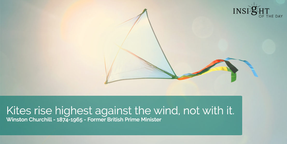 motivational quote: Kites rise highest against the wind, not with it.  Winston Churchill - 1874-1965 - Former British Prime Minister