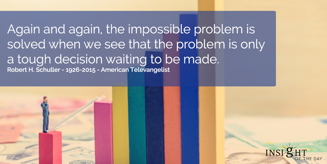 motivational quote: Again and again, the impossible problem is solved when we see that the problem is only a tough decision waiting to be made.  Robert H. Schuller - 1926-2015 - American Televangelist