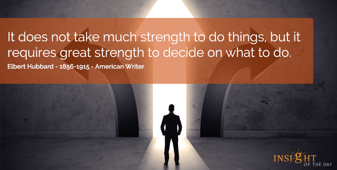 motivational quote: It does not take much strength to do things, but it requires great strength to decide on what to do.  Elbert Hubbard - 1856-1915 - American Writer