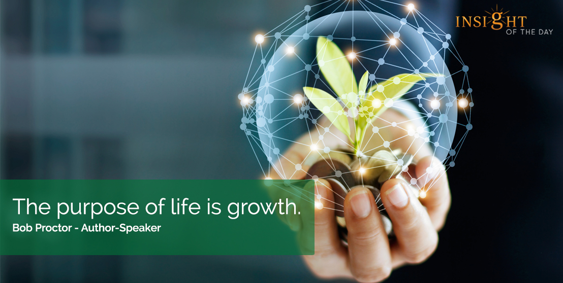 motivational quote: The purpose of life is growth.  Bob Proctor - Author-Speaker