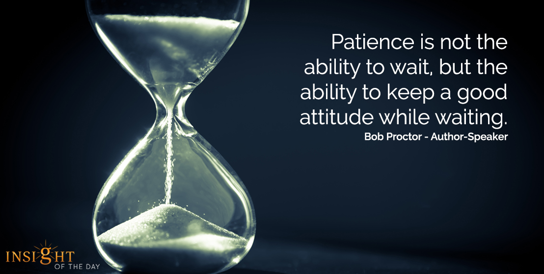 motivational quote: Patience is not the ability to wait, but the ability to keep a good attitude while waiting.  Bob Proctor - Author-Speaker