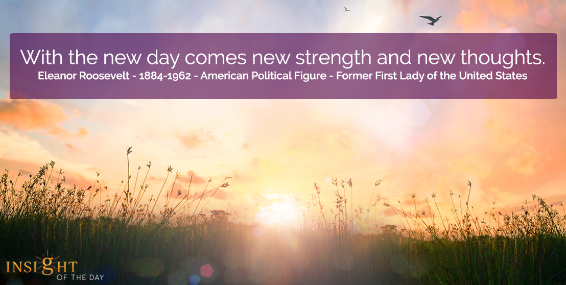 motivational quote: With the new day comes new strength and new thoughts.</p><p>Eleanor Roosevelt - 1884-1962 - American Political Figure - Former First Lady of the United States