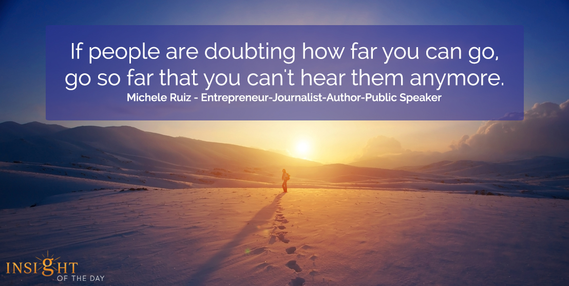 motivational quote: If people are doubting how far you can go, go so far that you can't hear them anymore.  Michele Ruiz - Entrepreneur-Journalist-Author-Public Speaker