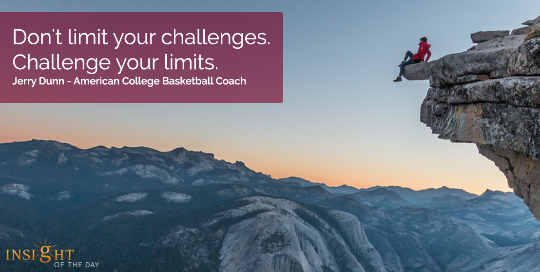 motivational quote: Don't limit your challenges.  Challenge your limits.  Jerry Dunn - American College Basketball Coach