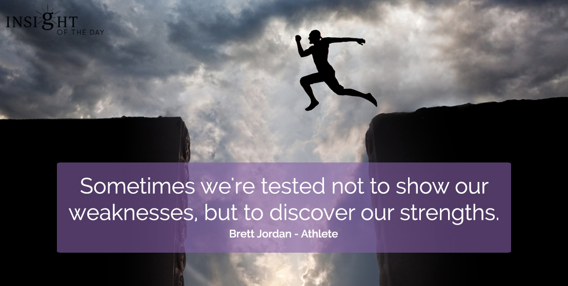 motivational quote: Sometimes we're tested not to show our weaknesses, but to discover our strengths.</p><p>Brett Jordan - Athlete