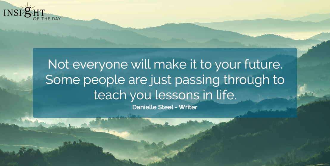 motivational quote: Not everyone will make it to your future.  Some people are just passing through to teach you lessons in life.  Danielle Steel - Writer