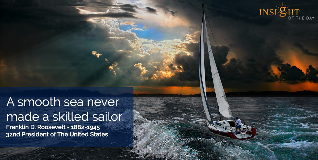 motivational quote: A smooth sea never made a skilled sailor.  Franklin D. Roosevelt - 1882-1945 - 32nd President of The United States