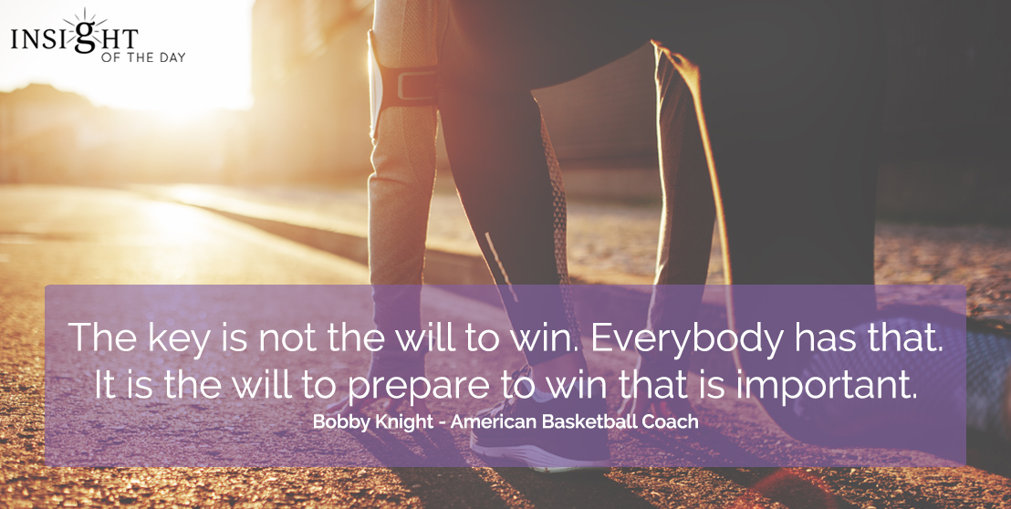 motivational quote: The key is not the will to win.  Everybody has that.  It is the will to prepare to win that is important.  Bobby Knight - American Basketball Coach