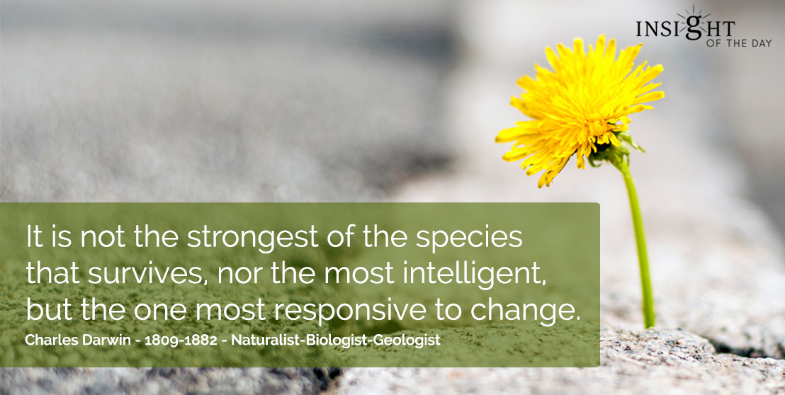 motivational quote: It is not the strongest of the species that survives, nor the most intelligent, but the one most responsive to change.  Charles Darwin - 1809-1882 - Naturalist-Biologist-Geologist