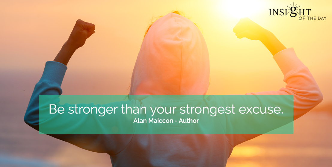 motivational quote: Be stronger than your strongest excuse.  Alan Maiccon - Author