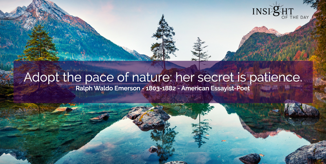 motivational quote: Adopt the pace of nature: her secret is patience.  Ralph Waldo Emerson - 1803-1882 - American Essayist-Poet
