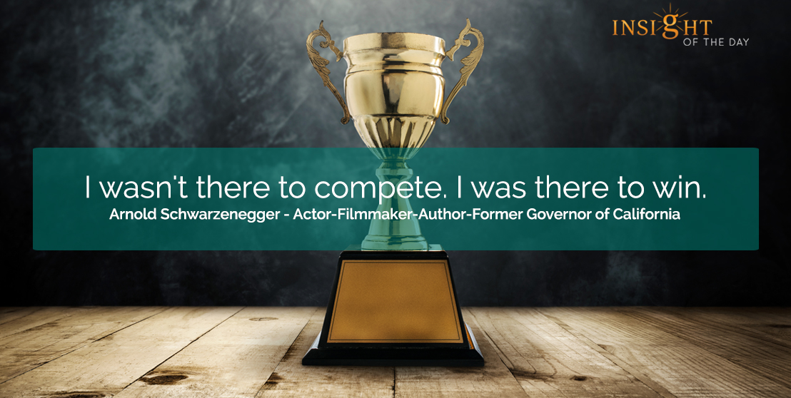 motivational quote: I wasn't there to compete.  I was there to win.  Arnold Schwarzenegger - Actor-Filmmaker-Author-Former Governor of California