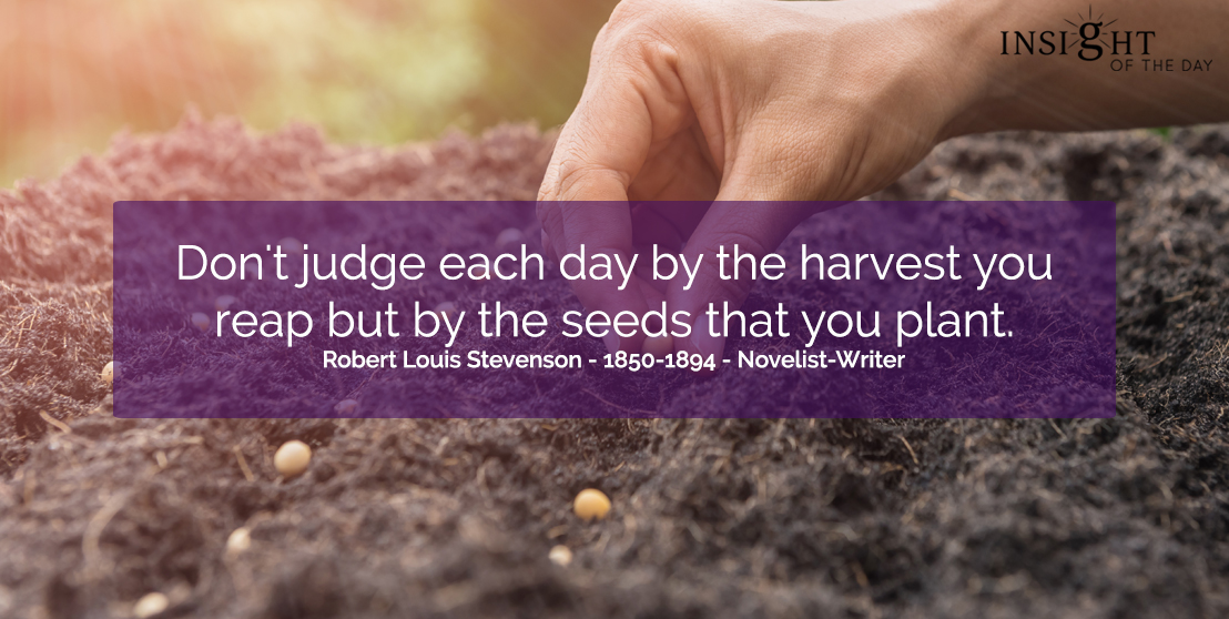 motivational quote: Don't judge each day by the harvest you reap but by the seeds that you plant.   Robert Louis Stevenson - 1850-1894 - Novelist-Writer