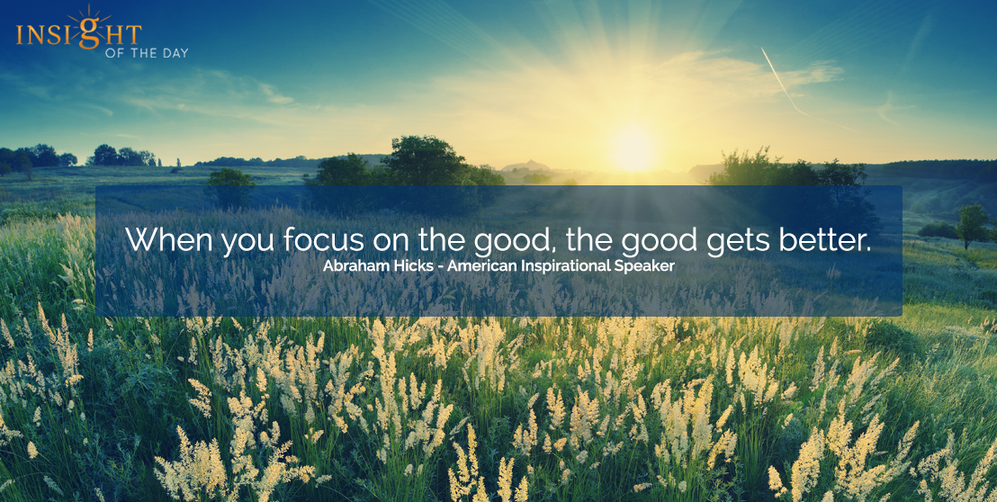 motivational quote: When you focus on the good, the good gets better.  Abraham Hicks - American Inspirational Speaker