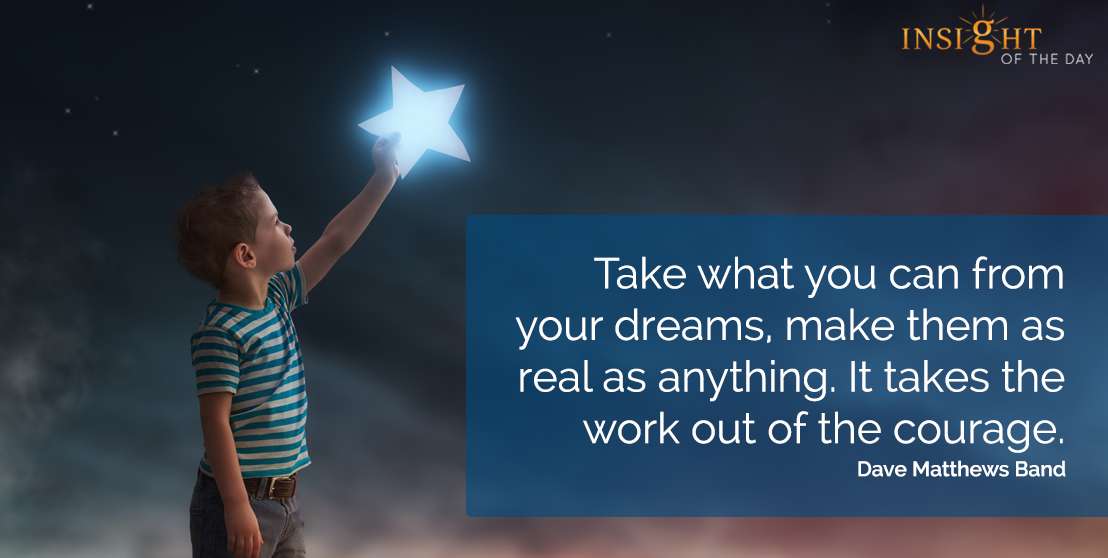 motivational quote: Take what you can from your dreams, make them as real as anything.  It takes the work out of the courage.  Dave Matthews Band