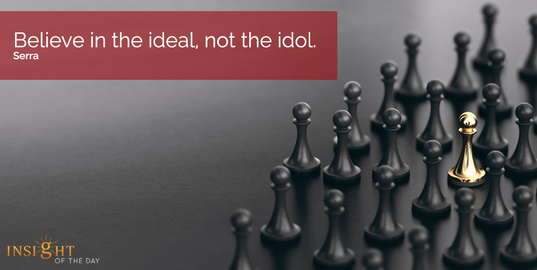 motivational quote: Believe in the ideal, not the idol.  Serra