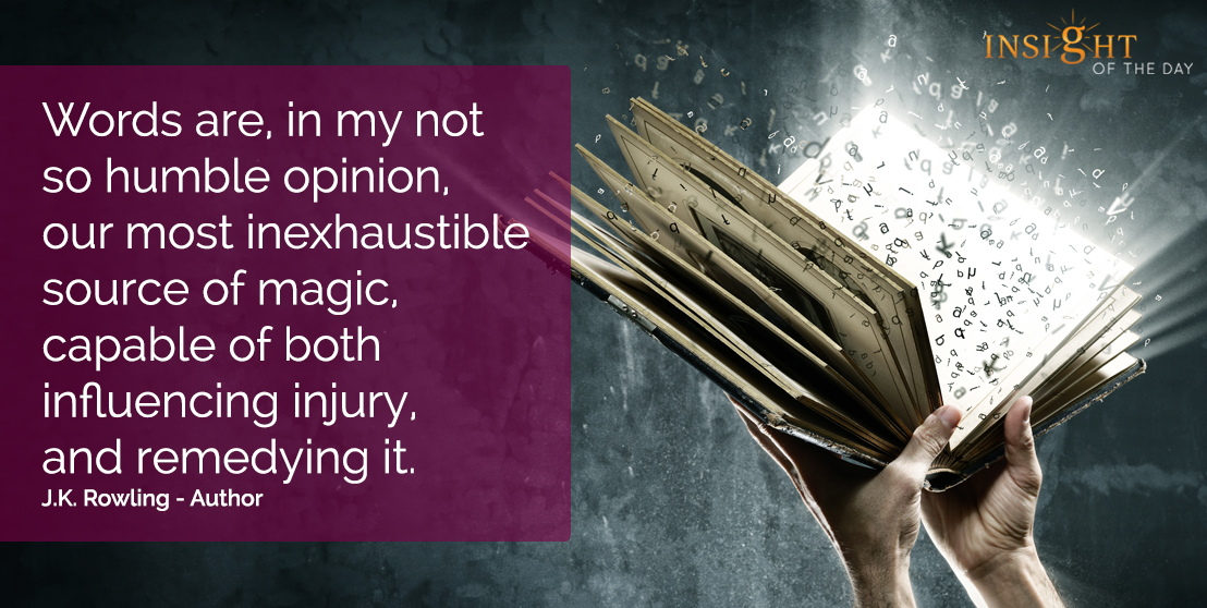 motivational quote: Words are, in my not so humble opinion, our most inexhaustible source of magic, capable of both influencing injury, and remedying it.  J.K. Rowling - Author