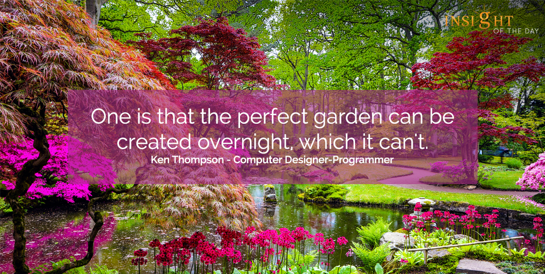 motivational quote: One is that the perfect garden can be created overnight, which it can't. Ken Thompson - Computer Designer-Programmer