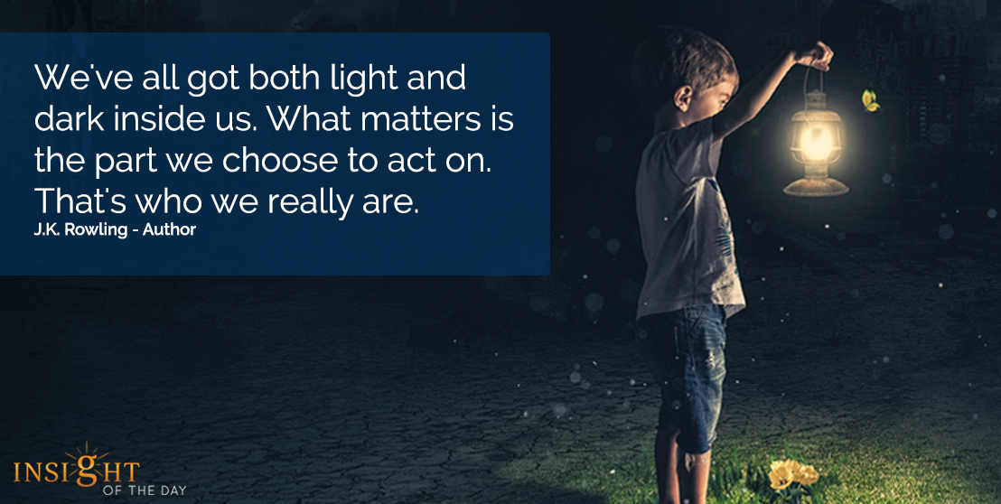 motivational quote: We've all got both light and dark inside us.  What matters is the part we choose to act on.  That's who we really are.   J.K. Rowling - Author