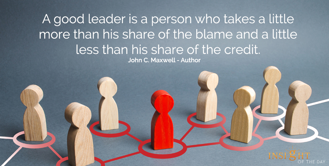 motivational quote: A good leader is a person who takes a little more than his share of the blame and a little less than his share of the credit.  John C. Maxwell - Author