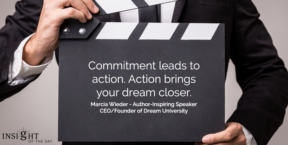 motivational quote: Commitment leads to action.  Action brings your dream closer.  Marcia Wieder - Author-Inspiring Speaker-CEO/Founder of Dream University
