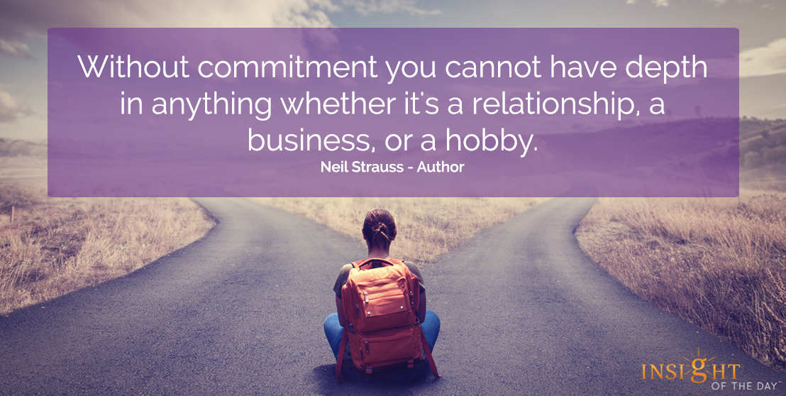 motivational quote: Without commitment, you cannot have depth in anything whether it's a relationship, a business, or a hobby. Neil Strauss - Author