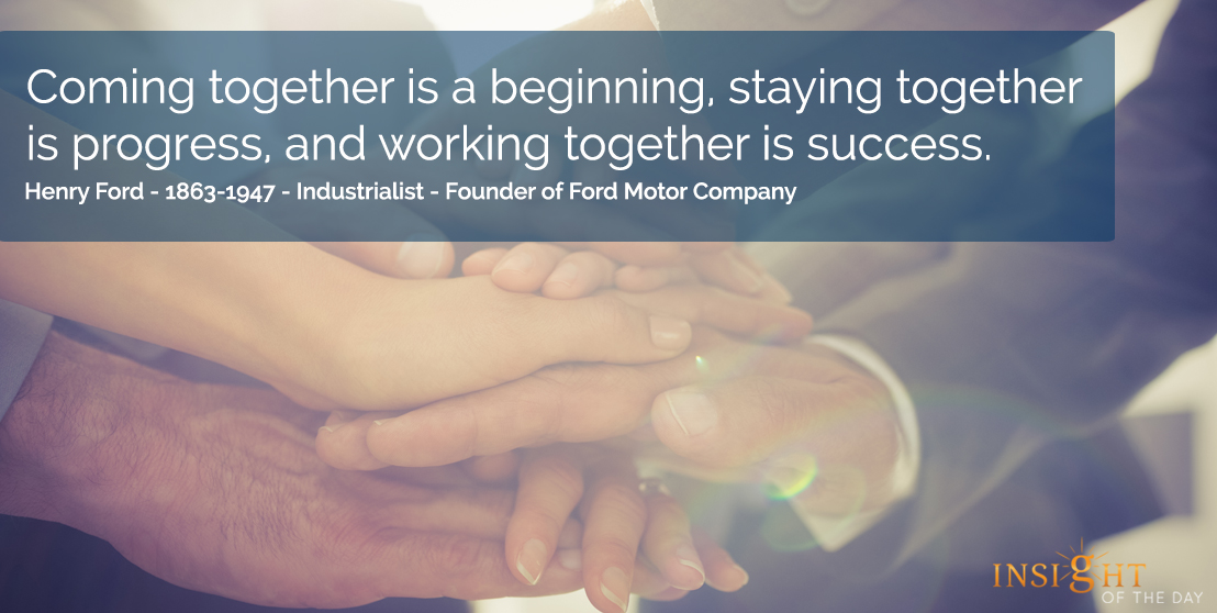 motivational quote: Coming together is a beginning, staying together is progress, and working together is success.  Henry Ford - 1863-1947 - Industrialist-Founder of Ford Motor Company