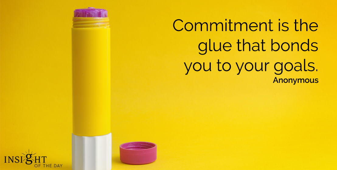 motivational quote: Commitment is the glue that bonds you to your goals.  Anonymous