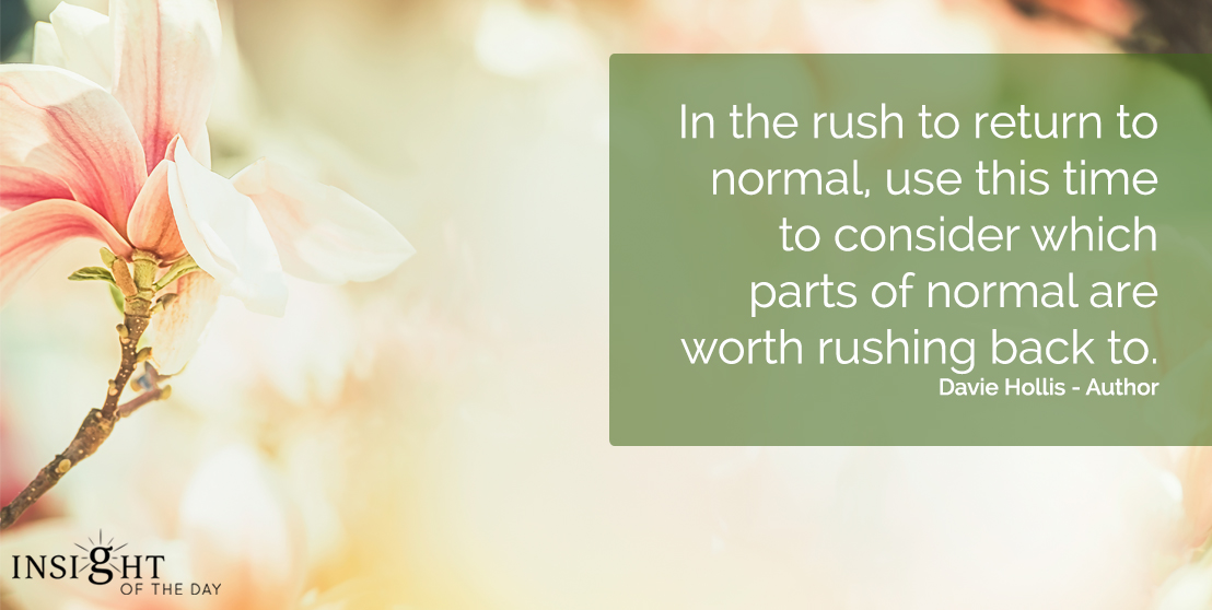 motivational quote: In the rush to return to normal, use this time to consider which parts of normal are worth rushing back to.  Davie Hollis - Author