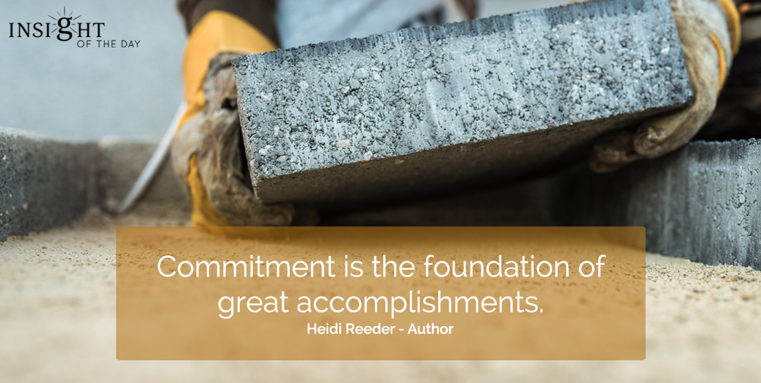 motivational quote: Commitment is the foundation of great accomplishments.  Heidi Reeder - Author