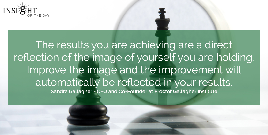 motivational quote: The results you are achieving are a direct reflection of the image of yourself you are holding.  Improve the image and the improvement will automatically be reflected in your results.  Sandra Gallagher - CEO and Co-Founder at Proctor Gallagher Institute