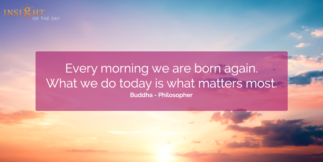 motivational quote: Every morning we are born again.  What we do today is what matters most.  Buddha - Philosopher